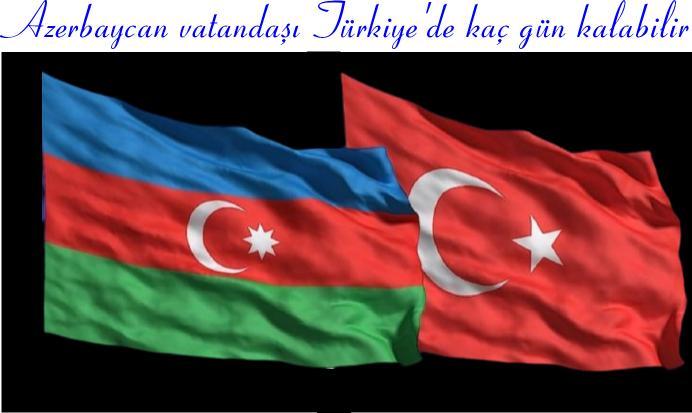 Azerbaycan vatandaşı Türkiye'de kaç gün kalabilir 2021