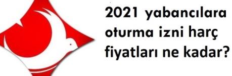 Yabancı oturma izni fiyatları 2021