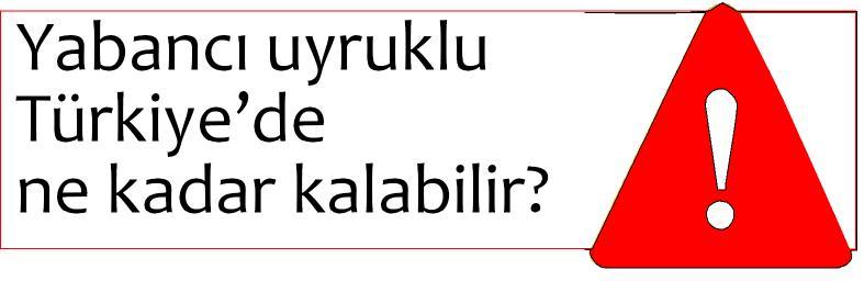 Yabancı uyruklu Türkiyede ne kadar kalabilir