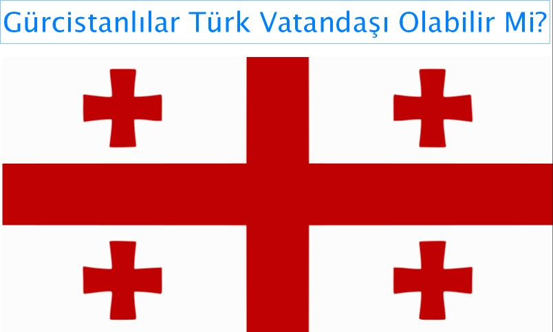 Gürcistanlılar Türk Vatandaşı Olabilir Mi